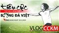 Vlog CCKM số 2 - Tiêu cực thứ 'dịch bệnh' của bóng đá Việt Nam