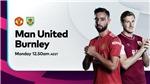 K+, K+PM. Trực tiếp bóng đá Anh: MU vs Burnley (22h00, 18/04)