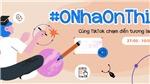 Chiến dịch #OnhaOnThi thu hút được 260 triệu lượt xem trên Tik Tok