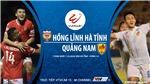 Soi kèo nhà cái Hà Tĩnh vs Quảng Nam. Trực tiếp bóng đá Việt Nam. VTVcab 15