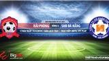 Hải Phòng vs SHB Đà Nẵng: Nhận định và trực tiếp bóng đá (17h00, 14/4). Lịch thi đấu V-League 2019