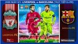 VIDEO: Soi kèo Liverpool vs Barcelona (02h ngày 8/5). Trực tiếp bóng đá C1