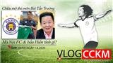 Vlog CCKM - Cận cảnh bóng đá Việt. Số 11: Chiêu mộ Tấn Trường - Hà Nội FC và bầu Hiển tính gì?