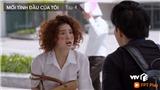 Xem 'Mối tình đầu của tôi'tập 4: An Chi thoát kiếp thất nghiệp lại gặp ngay anh chàng 'oan gia'