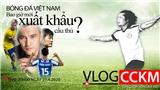Vlog CCKM - Cận cảnh bóng đá Việt. Số 6: Bóng đá Việt Nam bao giờ xuất khẩu được cầu thủ?