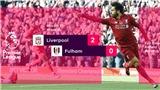 Video clip Liverpool 2-0 Fulham: Salah và Shaqiri lập công