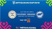 Dự đoán và trực tiếp bóng đá Philippines vs Singapore (19h00, 13/11). Soi kèo AFF Cup 2018