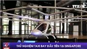 VIDEO: Thử nghiệm taxi bay đầu tiên tại Singapore
