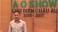 Ông chủ của 'À Ố Show': Tự hào tạo ra chương trình nghệ thuật kinh doanh tốt