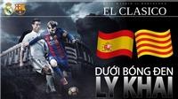 Siêu kinh điển Real Madrid - Barcelona: Dưới bóng đen ly khai