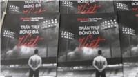 Sách 'Trần trụi bóng đá Việt': Chỉ có người hâm mộ là bất khuất