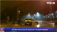 Video nổ bên ngoài Đại sứ quán Mỹ tại Montenegro