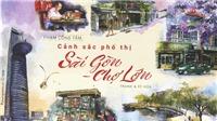 'Cảnh sắc phố thị Sài Gòn - Chợ Lớn' - Một Sài Gòn rất khác của Phạm Công Tâm