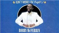 Ca khúc 'Don't Worry, Be Happy' của Bobby McFerrin: Hãy vui lên dù trời có sụp