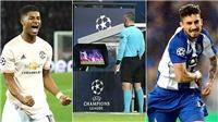 M.U và Porto vào tứ kết Champions League: Chàng hiệp sĩ mang tên VAR