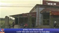 VIDEO Xông vào ngân hàng cướp tiền giữa ban ngày tại Thái Bình