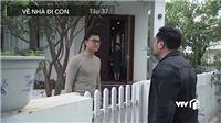 VIDEO 'Về nhà đi con' tập 37: Huệ thừa nhận qua đêm với người cũ, Khải tới tận nhà Thành làm loạn