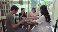 'Về nhà đi con': Cả gia đình Thư bất ngờ biết Vũ đi công tác với Nhã