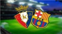 Trực tiếp bóng đá: Osasuna vs Barca (22h00 hôm nay, BĐTV), La Liga