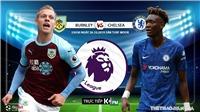 Trực tiếp bóng đá: Burnley vs Chelsea. K+, K+PM. Trực tiếp bóng đá hôm nay. Ngoại hạng Anh