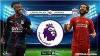 Soi kèo Crystal Palace đấu với Liverpool (22h00 hôm nay). Trực tiếp bóng đá K+, K+PM