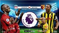 Trực tiếp bóng đá hôm nay: Liverpool vs Watford (19h30). Trực tiếp K+, K+PM