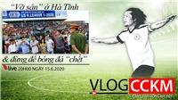 TRỰC TIẾP: Vlog CCKM - Cận cảnh bóng đá Việt Nam số 13: Vỡ sân ở Hà Tĩnh và đừng để bóng đá phải 'chết'