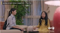 'Những cô gái trong thành phố' tập 26: Bé Trâm Anh đuổi Trúc ra khỏi nhà, Mai bỏ xóm trọ ra đi