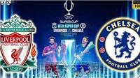 Siêu cúp châu Âu Liverpool vs Chelsea (02h00, 15/8): The Kop lại phục sinh ở Istanbul?