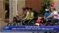 VIDEO: Bất chấp xử phạt, nhiều phụ huynh không đội mũ bảo hiểm cho con