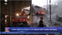 VIDEO: Cháy lớn tại Công ty giấy Paper Việt Nam, Bắc Ninh