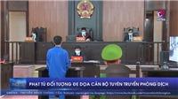 VIDEO: Đối tượng đe dọa cán bộ tuyên truyền phòng dịch lĩnh án 18 tháng tù