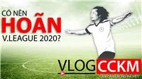 Vlog CCKM - Cận cảnh Bóng đá Việt. Số 1: Có nên hoãn V-League 2020?