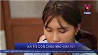 VIDEO: Mẹ và con gái chưa đủ 18 tuổi cùng buôn ma túy