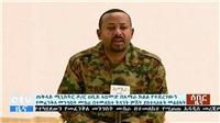 Bất ổn tại Ethiopia: Tham mưu trưởng quân đội và nhiều quan chức cấp cao thiệt mạng