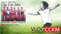 Vlog CCKM Số 15 - Hậu vệ khét tiếng Chu Văn Mùi và vụ án oan lịch sử của làng cầu Việt