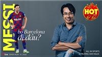 HOT TREND thể thao với BLV Trương Anh Ngọc - Số 16: Chia tay Barcelona, siêu sao Messi sẽ đi đâu?
