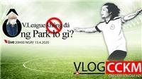 Vlog CCKM - Cận cảnh bóng đá Việt. Số 4: V-League không đá, HLV Park Hang Seo lo gì?
