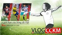 Vlog CCKM số 17: Từ Công Vinh tới... Công Phượng, Văn Hậu và giới hạn của bóng đá Việt Nam