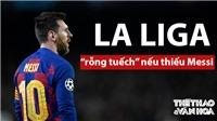 La Liga sẽ chẳng còn lại gì nếu Messi ra đi