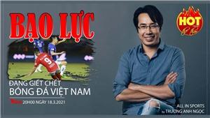 Bạo lực đang giết chết bóng đá Việt Nam!