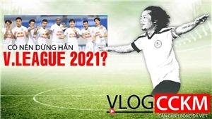 Có nên dừng hẳn V-Leguae 2021?