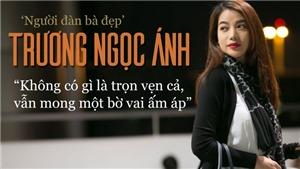 'Người đàn bà đẹp' Trương Ngọc Ánh: Không có gì là trọn vẹn cả, vẫn mong một bờ vai ấm áp