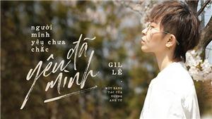 Gil Lê không còn 'tự kỷ' trong MV 'Người mình yêu chưa chắc đã yêu mình'
