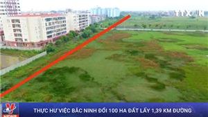 VIDEO: Thực hư chuyện đổi 100 ha đất lấy 1.39 km đường ở Bắc Ninh