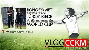 Vlog CCKM - Cận cảnh bóng đá Việt. Số 8: Xây nhà từ nóc... chia tay Gede và giấc mơ World Cup của bóng đá Việt