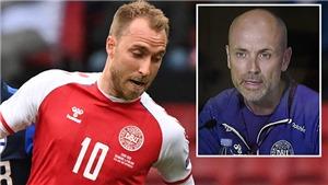 Tin EURO 14/6: Đan Mạch xác nhận tình trạng của Eriksen. Sao MU bất ngờ được dự EURO