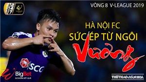 V League 2019, vòng 9: Hà Nội FC và sức ép từ ngôi 'Vương' (Trực tiếp VTV6, FPT, BĐTV)