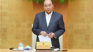 Thủ tướng Chính phủ Nguyễn Xuân Phúc yêu cầu sẵn sàng ứng phó với làn sóng thứ 2 dịch bệnh COVID-19