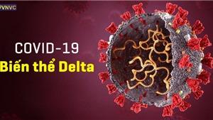 Delta – Biến thể mạnh nhất và đáng gờm nhất của virus SARS-CoV-2